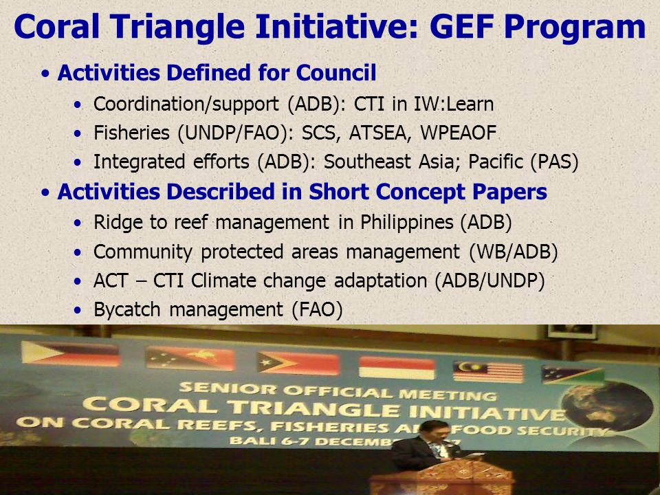 Coral Triangle Initiative: GEF Program Activities Defined for Council Coordination/support (ADB): CTI in IW:Learn Fisheries (UNDP/FAO): SCS, ATSEA, WP