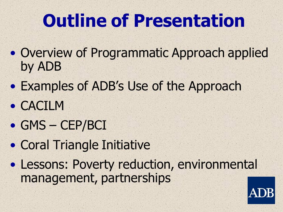 Outline of Presentation Overview of Programmatic Approach applied by ADB Examples of ADBs Use of the Approach CACILM GMS – CEP/BCI Coral Triangle Init