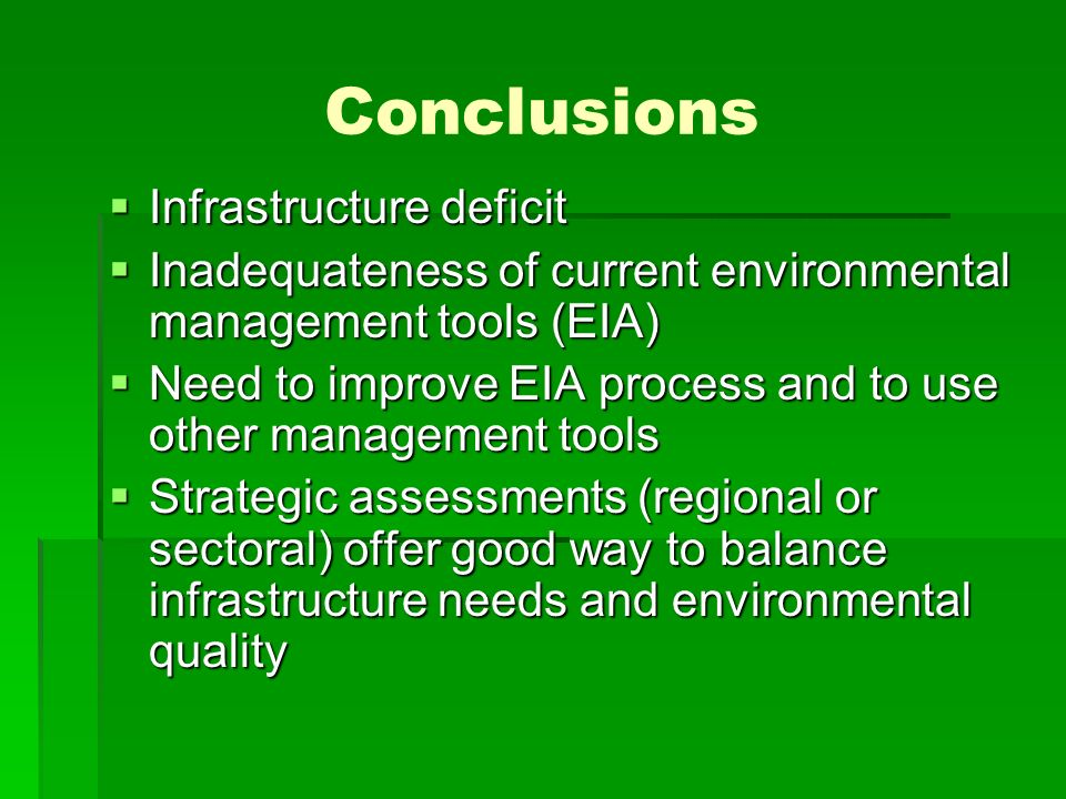 Conclusions Infrastructure deficit Infrastructure deficit Inadequateness of current environmental management tools (EIA) Inadequateness of current environmental management tools (EIA) Need to improve EIA process and to use other management tools Need to improve EIA process and to use other management tools Strategic assessments (regional or sectoral) offer good way to balance infrastructure needs and environmental quality Strategic assessments (regional or sectoral) offer good way to balance infrastructure needs and environmental quality