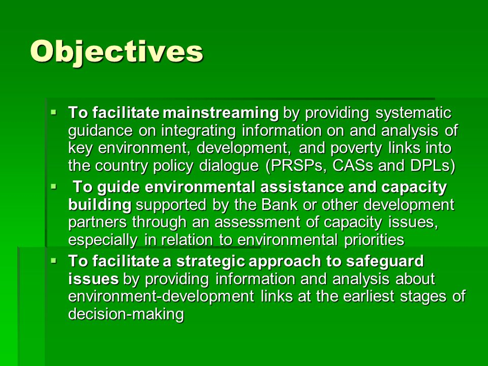 Objectives To facilitate mainstreaming by providing systematic guidance on integrating information on and analysis of key environment, development, and poverty links into the country policy dialogue (PRSPs, CASs and DPLs) To facilitate mainstreaming by providing systematic guidance on integrating information on and analysis of key environment, development, and poverty links into the country policy dialogue (PRSPs, CASs and DPLs) To guide environmental assistance and capacity building supported by the Bank or other development partners through an assessment of capacity issues, especially in relation to environmental priorities To guide environmental assistance and capacity building supported by the Bank or other development partners through an assessment of capacity issues, especially in relation to environmental priorities To facilitate a strategic approach to safeguard issues by providing information and analysis about environment-development links at the earliest stages of decision-making To facilitate a strategic approach to safeguard issues by providing information and analysis about environment-development links at the earliest stages of decision-making