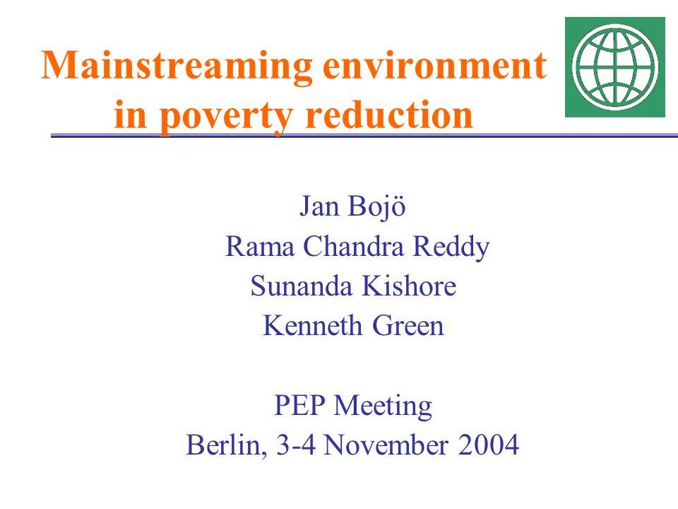 Mainstreaming environment in poverty reduction Jan Bojö Rama Chandra Reddy Sunanda Kishore Kenneth Green PEP Meeting Berlin, 3-4 November 2004