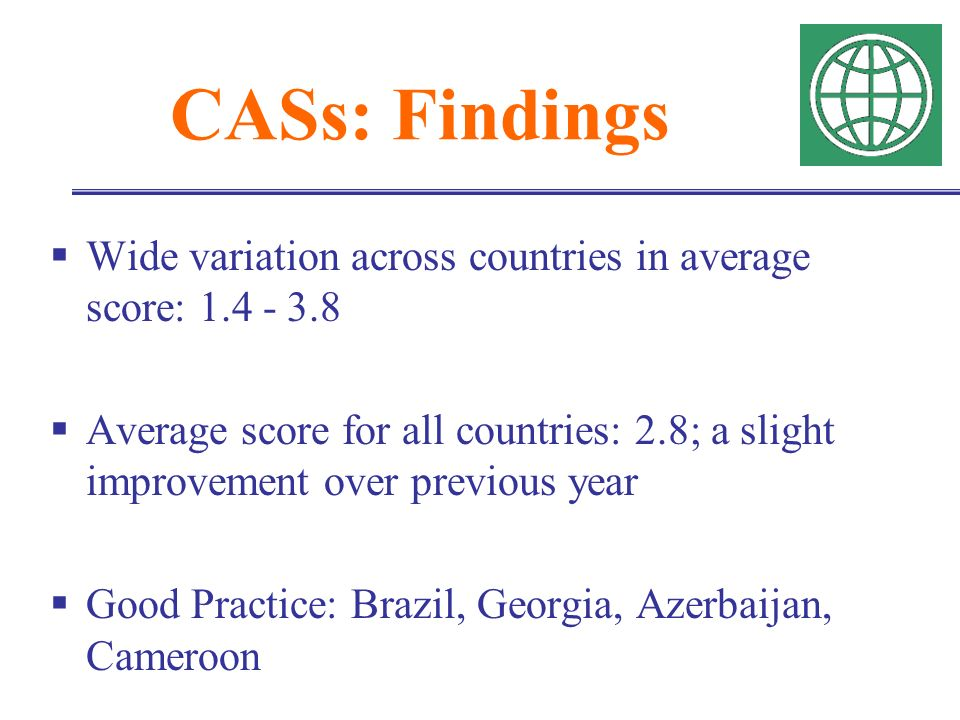 CASs: Findings Wide variation across countries in average score: 1.4 - 3.8 Average score for all countries: 2.8; a slight improvement over previous year Good Practice: Brazil, Georgia, Azerbaijan, Cameroon