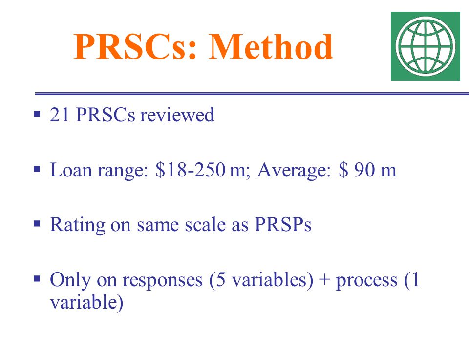 PRSCs: Method 21 PRSCs reviewed Loan range: $18-250 m; Average: $ 90 m Rating on same scale as PRSPs Only on responses (5 variables) + process (1 variable)