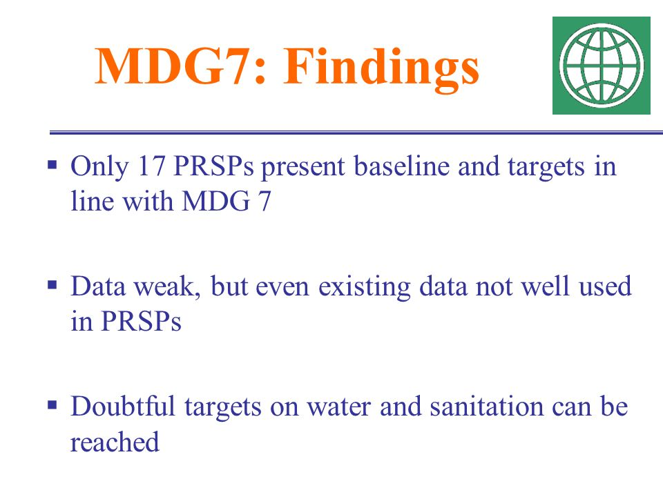 MDG7: Findings Only 17 PRSPs present baseline and targets in line with MDG 7 Data weak, but even existing data not well used in PRSPs Doubtful targets on water and sanitation can be reached