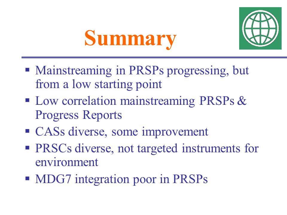 Summary Mainstreaming in PRSPs progressing, but from a low starting point Low correlation mainstreaming PRSPs & Progress Reports CASs diverse, some improvement PRSCs diverse, not targeted instruments for environment MDG7 integration poor in PRSPs
