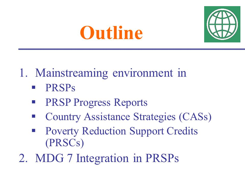 Outline 1.Mainstreaming environment in PRSPs PRSP Progress Reports Country Assistance Strategies (CASs) Poverty Reduction Support Credits (PRSCs) 2.MDG 7 Integration in PRSPs
