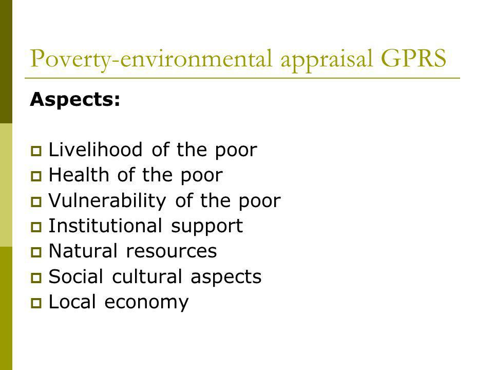 Poverty-environmental appraisal GPRS Aspects: Livelihood of the poor Health of the poor Vulnerability of the poor Institutional support Natural resources Social cultural aspects Local economy