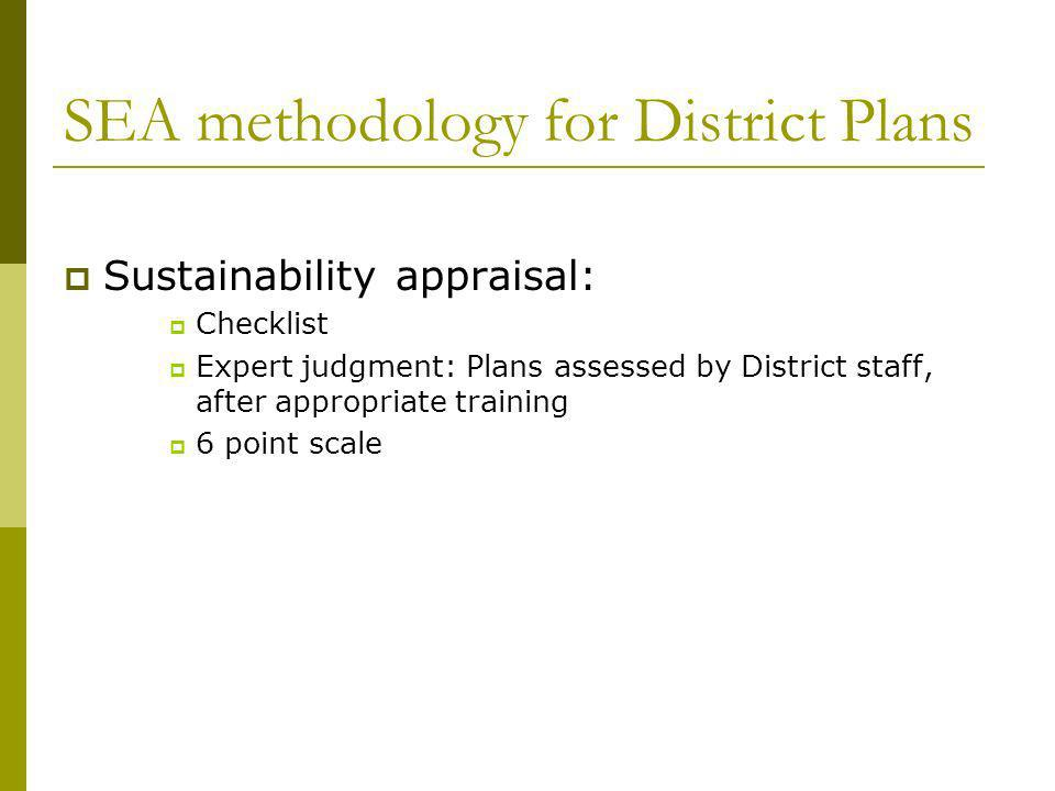 SEA methodology for District Plans Sustainability appraisal: Checklist Expert judgment: Plans assessed by District staff, after appropriate training 6 point scale