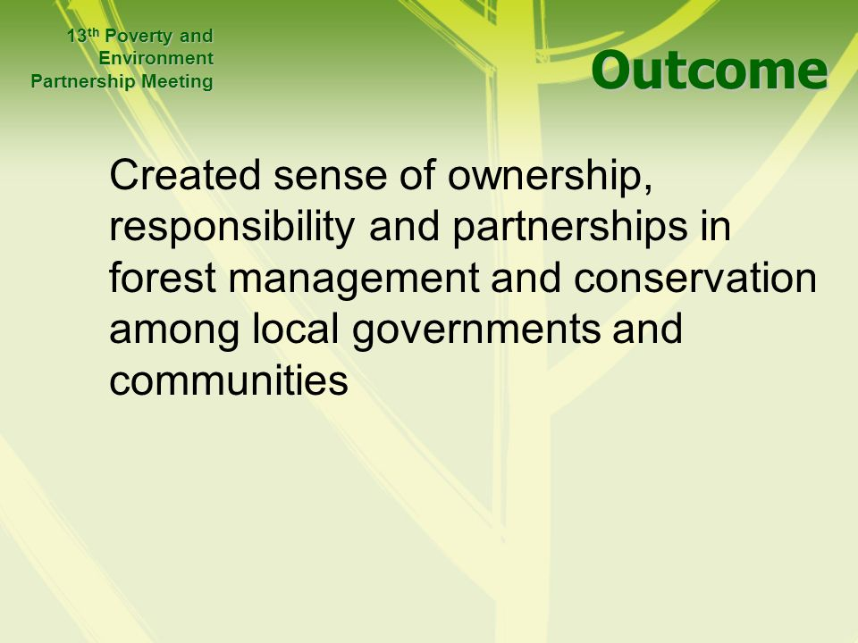 Outcome Outcome Created sense of ownership, responsibility and partnerships in forest management and conservation among local governments and communities 13 th Poverty and Environment Partnership Meeting