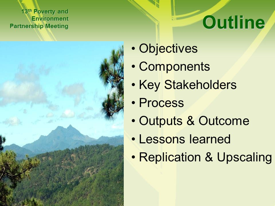 Outline Objectives Components Key Stakeholders Process Outputs & Outcome Lessons learned Replication & Upscaling 13 th Poverty and Environment Partner