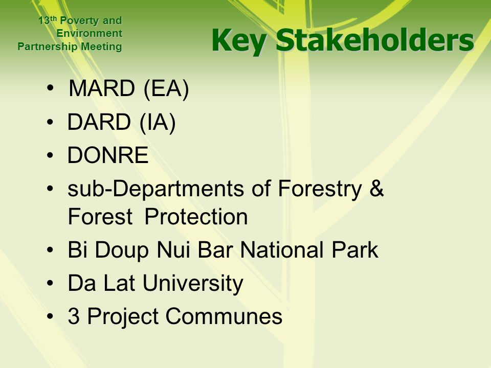 Key Stakeholders MARD (EA) DARD (IA) DONRE sub-Departments of Forestry & Forest Protection Bi Doup Nui Bar National Park Da Lat University 3 Project Communes 13 th Poverty and Environment Partnership Meeting