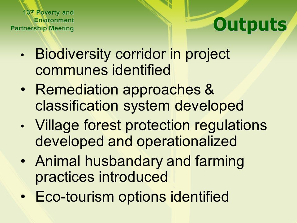 Outputs Outputs Biodiversity corridor in project communes identified Remediation approaches & classification system developed Village forest protection regulations developed and operationalized Animal husbandary and farming practices introduced Eco-tourism options identified 13 th Poverty and Environment Partnership Meeting