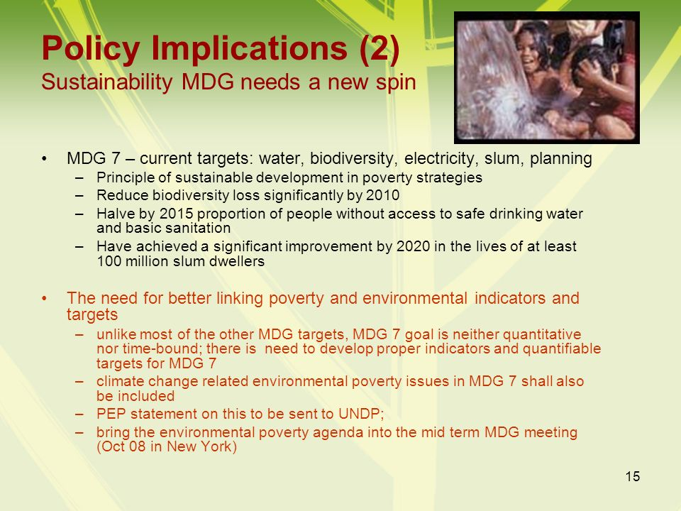 15 Policy Implications (2) Sustainability MDG needs a new spin MDG 7 – current targets: water, biodiversity, electricity, slum, planning –Principle of