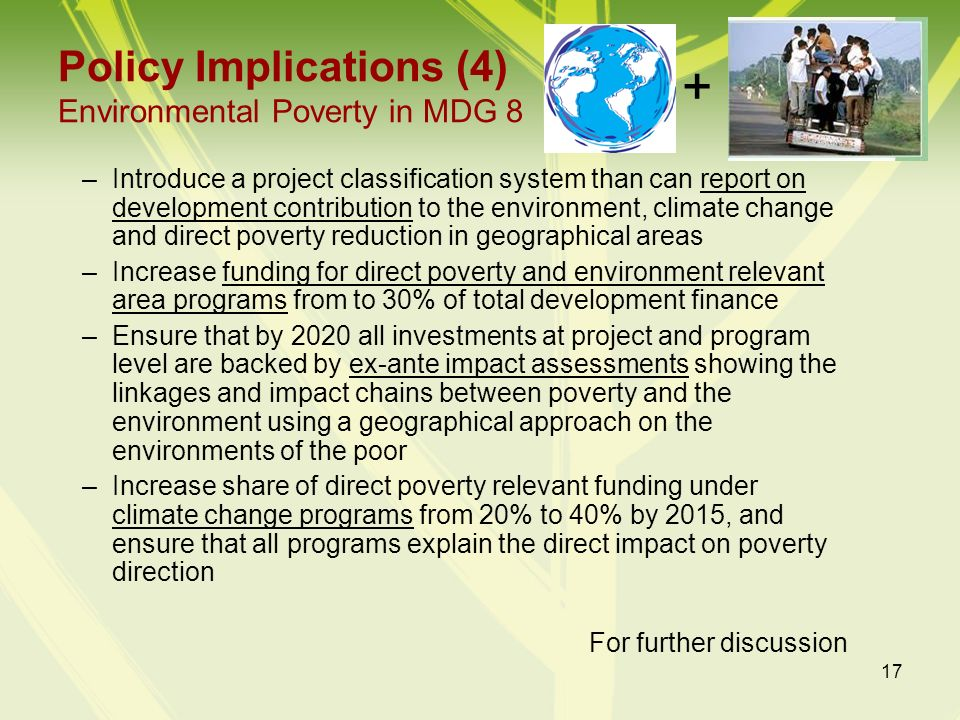 17 Policy Implications (4) Environmental Poverty in MDG 8 –Introduce a project classification system than can report on development contribution to th