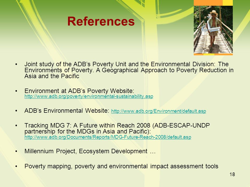 18 References Joint study of the ADBs Poverty Unit and the Environmental Division: The Environments of Poverty. A Geographical Approach to Poverty Red