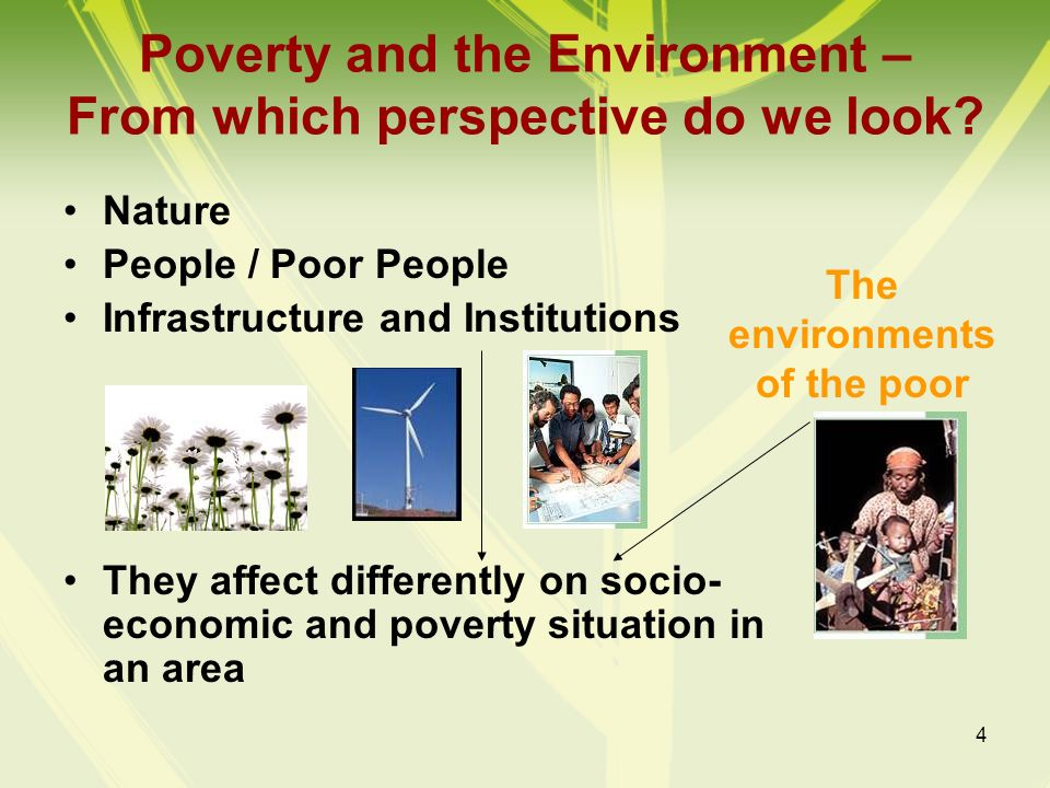4 Poverty and the Environment – From which perspective do we look? Nature People / Poor People Infrastructure and Institutions They affect differently