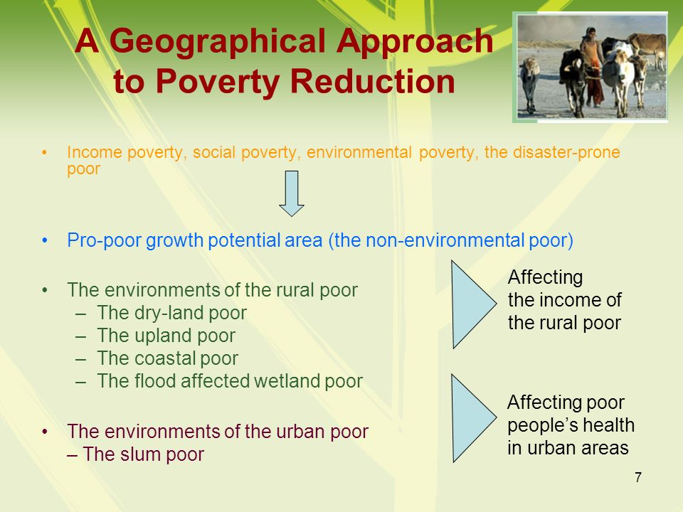 7 A Geographical Approach to Poverty Reduction Income poverty, social poverty, environmental poverty, the disaster-prone poor Pro-poor growth potentia