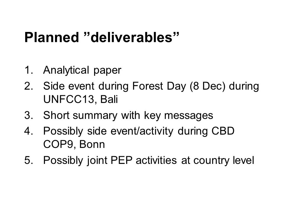 Planned deliverables 1.Analytical paper 2.Side event during Forest Day (8 Dec) during UNFCC13, Bali 3.Short summary with key messages 4.Possibly side event/activity during CBD COP9, Bonn 5.Possibly joint PEP activities at country level
