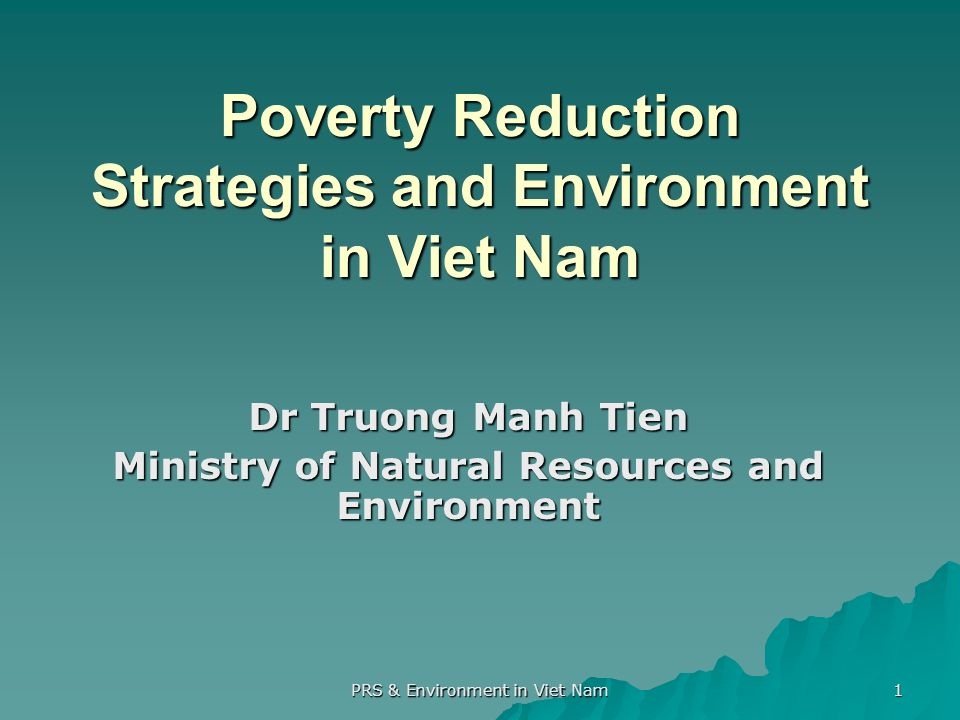 PRS & Environment in Viet Nam 1 Poverty Reduction Strategies and Environment in Viet Nam Dr Truong Manh Tien Ministry of Natural Resources and Environment
