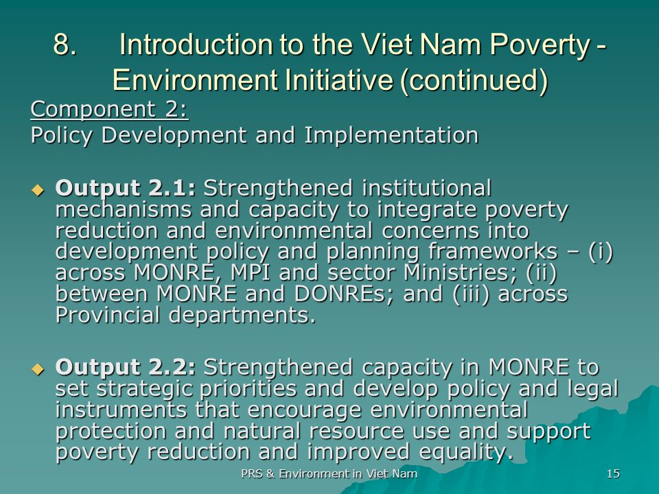 PRS & Environment in Viet Nam 15 8.Introduction to the Viet Nam Poverty - Environment Initiative (continued) Component 2: Policy Development and Implementation Output 2.1: Strengthened institutional mechanisms and capacity to integrate poverty reduction and environmental concerns into development policy and planning frameworks – (i) across MONRE, MPI and sector Ministries; (ii) between MONRE and DONREs; and (iii) across Provincial departments.