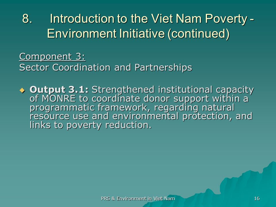 PRS & Environment in Viet Nam 16 8.Introduction to the Viet Nam Poverty - Environment Initiative (continued) Component 3: Sector Coordination and Partnerships Output 3.1: Strengthened institutional capacity of MONRE to coordinate donor support within a programmatic framework, regarding natural resource use and environmental protection, and links to poverty reduction.