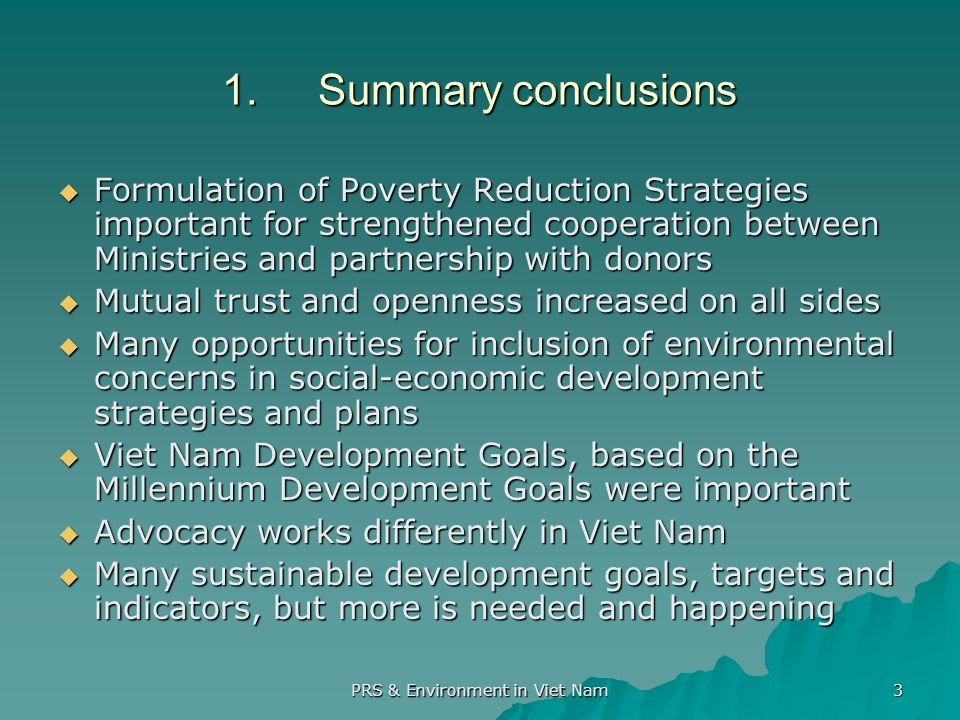 PRS & Environment in Viet Nam 3 1.Summary conclusions Formulation of Poverty Reduction Strategies important for strengthened cooperation between Ministries and partnership with donors Formulation of Poverty Reduction Strategies important for strengthened cooperation between Ministries and partnership with donors Mutual trust and openness increased on all sides Mutual trust and openness increased on all sides Many opportunities for inclusion of environmental concerns in social-economic development strategies and plans Many opportunities for inclusion of environmental concerns in social-economic development strategies and plans Viet Nam Development Goals, based on the Millennium Development Goals were important Viet Nam Development Goals, based on the Millennium Development Goals were important Advocacy works differently in Viet Nam Advocacy works differently in Viet Nam Many sustainable development goals, targets and indicators, but more is needed and happening Many sustainable development goals, targets and indicators, but more is needed and happening