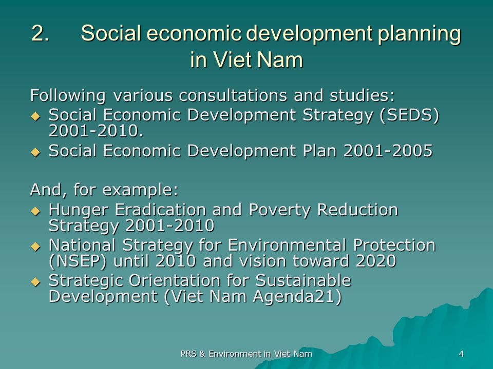 PRS & Environment in Viet Nam 4 2.Social economic development planning in Viet Nam Following various consultations and studies: Social Economic Development Strategy (SEDS)