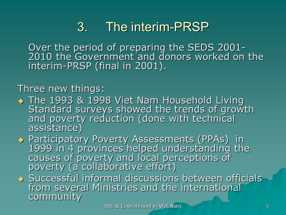 PRS & Environment in Viet Nam 5 3.The interim-PRSP Over the period of preparing the SEDS the Government and donors worked on the interim-PRSP (final in 2001).