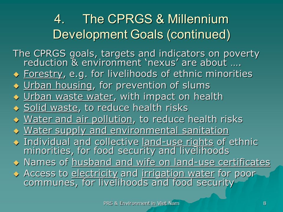 PRS & Environment in Viet Nam 8 4.The CPRGS & Millennium Development Goals (continued) The CPRGS goals, targets and indicators on poverty reduction & environment nexus are about ….