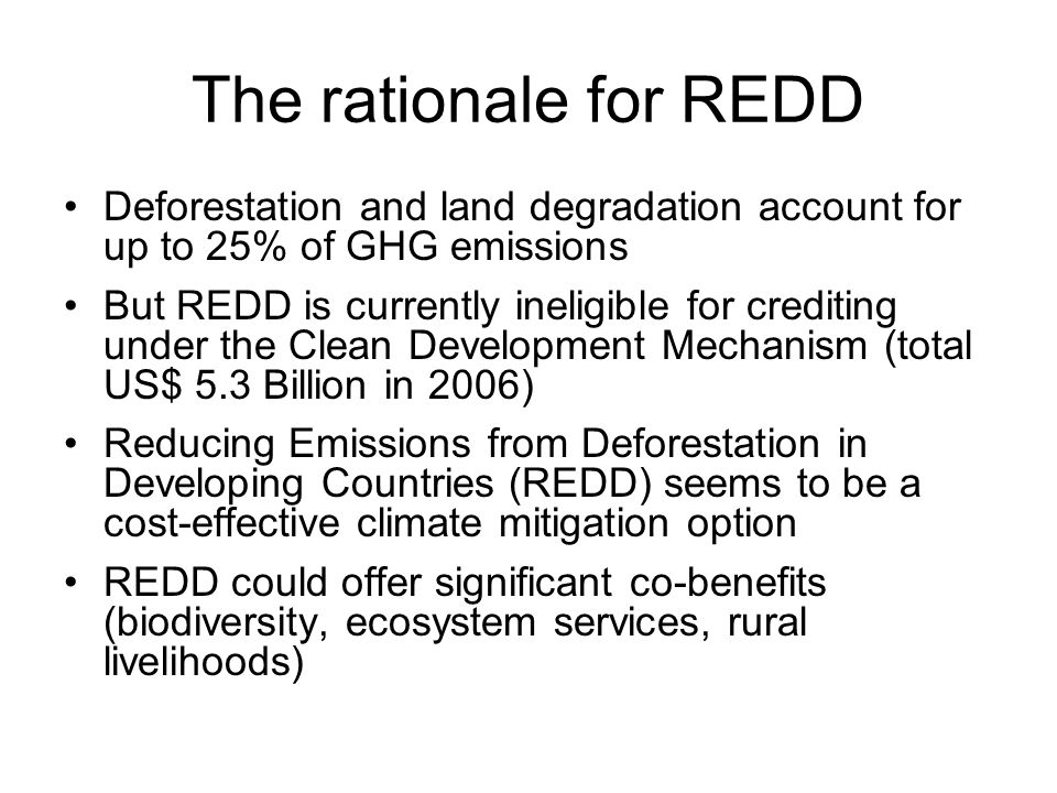 The rationale for REDD Deforestation and land degradation account for up to 25% of GHG emissions But REDD is currently ineligible for crediting under the Clean Development Mechanism (total US$ 5.3 Billion in 2006) Reducing Emissions from Deforestation in Developing Countries (REDD) seems to be a cost-effective climate mitigation option REDD could offer significant co-benefits (biodiversity, ecosystem services, rural livelihoods)
