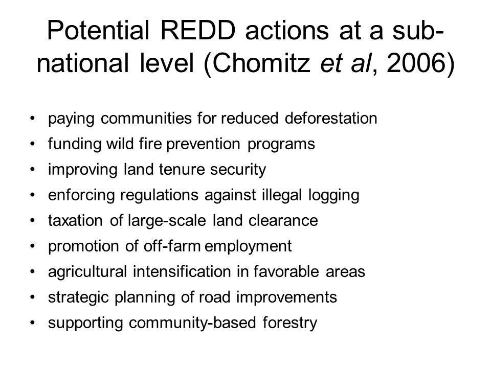 Potential REDD actions at a sub- national level (Chomitz et al, 2006) paying communities for reduced deforestation funding wild fire prevention programs improving land tenure security enforcing regulations against illegal logging taxation of large-scale land clearance promotion of off-farm employment agricultural intensification in favorable areas strategic planning of road improvements supporting community-based forestry