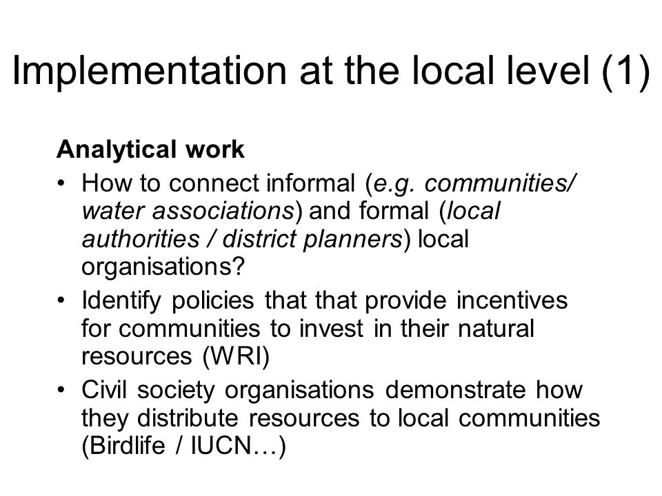 Implementation at the local level (1) Analytical work How to connect informal (e.g. communities/ water associations) and formal (local authorities / d