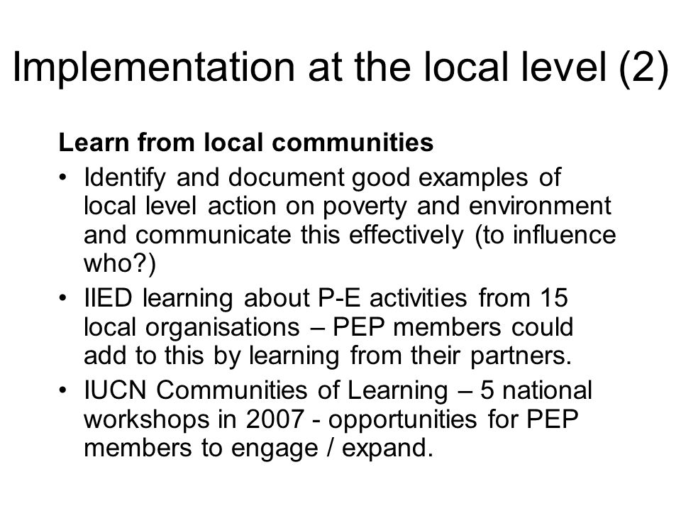 Implementation at the local level (2) Learn from local communities Identify and document good examples of local level action on poverty and environmen