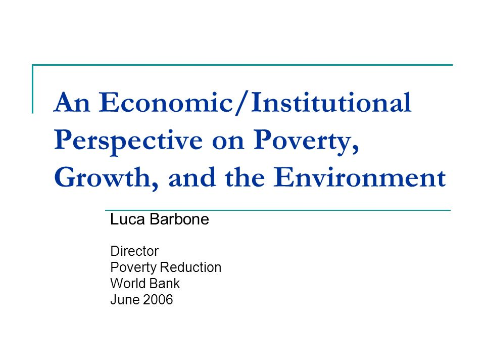 An Economic/Institutional Perspective on Poverty, Growth, and the Environment Luca Barbone Director Poverty Reduction World Bank June 2006