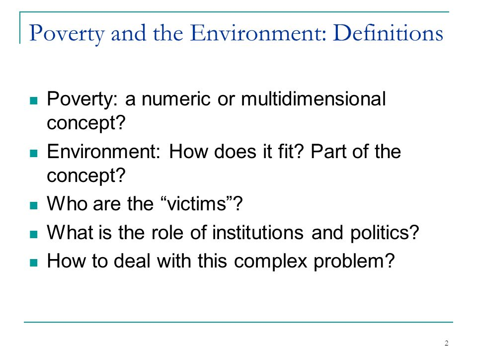 2 Poverty and the Environment: Definitions Poverty: a numeric or multidimensional concept.