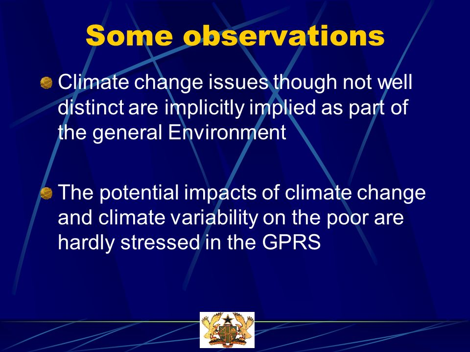Some observations Climate change issues though not well distinct are implicitly implied as part of the general Environment The potential impacts of climate change and climate variability on the poor are hardly stressed in the GPRS