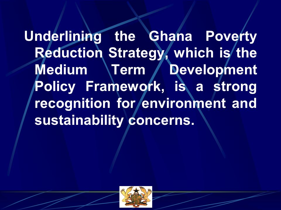 Underlining the Ghana Poverty Reduction Strategy, which is the Medium Term Development Policy Framework, is a strong recognition for environment and sustainability concerns.