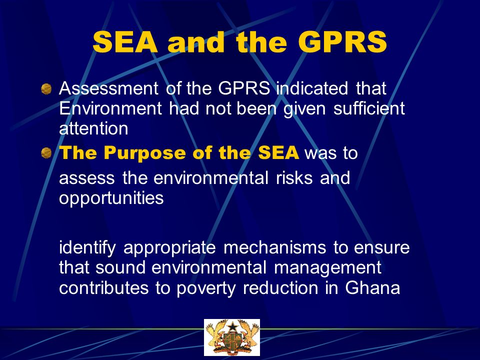 SEA and the GPRS Assessment of the GPRS indicated that Environment had not been given sufficient attention The Purpose of the SEA was to assess the environmental risks and opportunities identify appropriate mechanisms to ensure that sound environmental management contributes to poverty reduction in Ghana