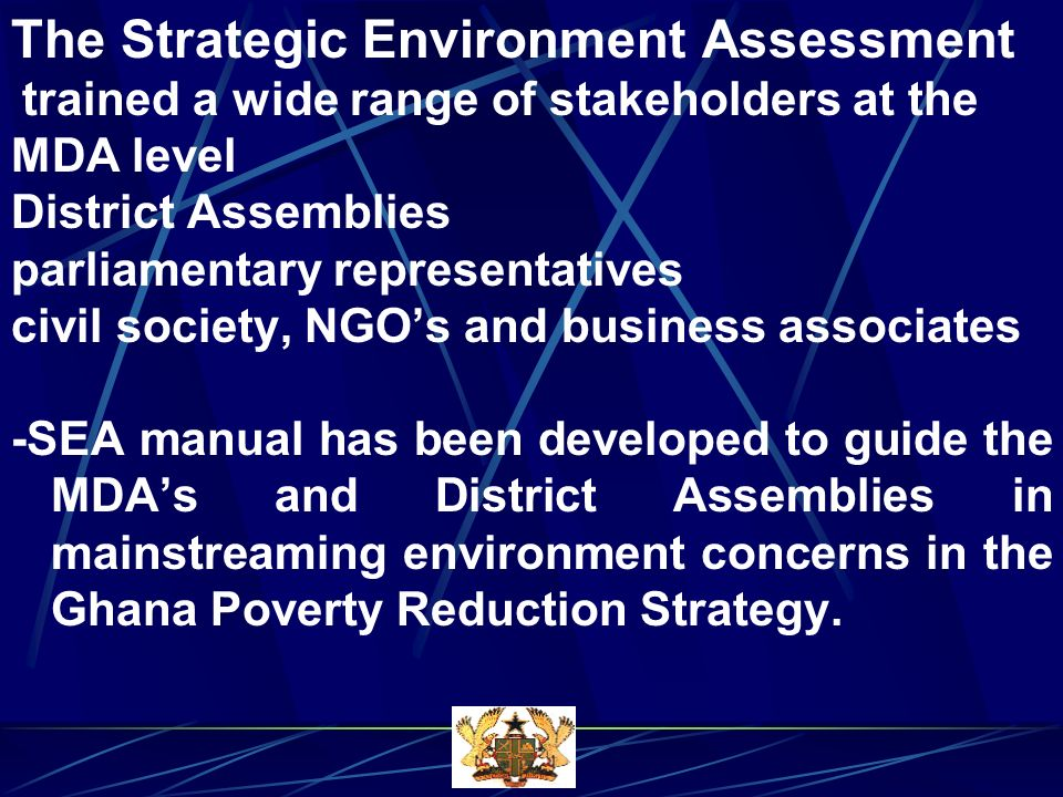 The Strategic Environment Assessment trained a wide range of stakeholders at the MDA level District Assemblies parliamentary representatives civil society, NGOs and business associates -SEA manual has been developed to guide the MDAs and District Assemblies in mainstreaming environment concerns in the Ghana Poverty Reduction Strategy.