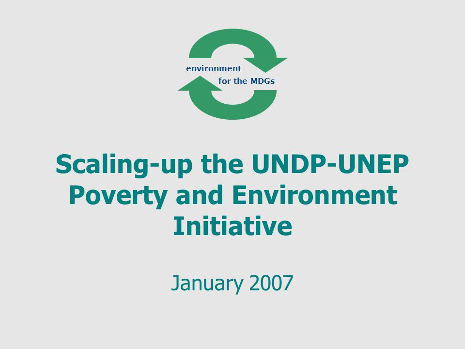 Scaling-up the UNDP-UNEP Poverty and Environment Initiative January 2007 environment for the MDGs