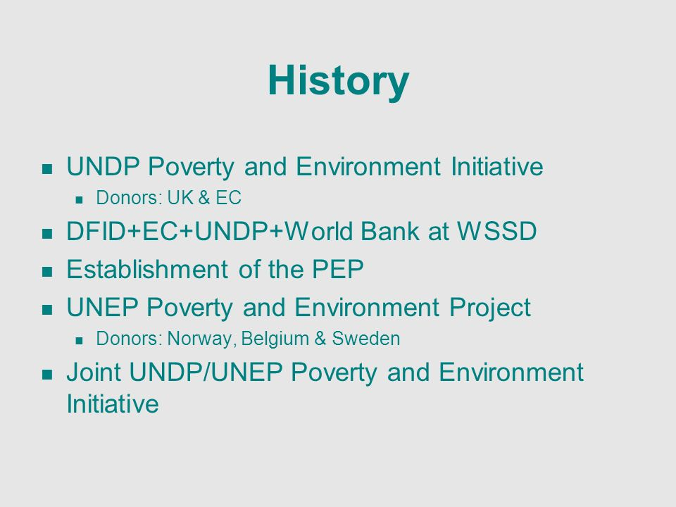 History UNDP Poverty and Environment Initiative Donors: UK & EC DFID+EC+UNDP+World Bank at WSSD Establishment of the PEP UNEP Poverty and Environment Project Donors: Norway, Belgium & Sweden Joint UNDP/UNEP Poverty and Environment Initiative