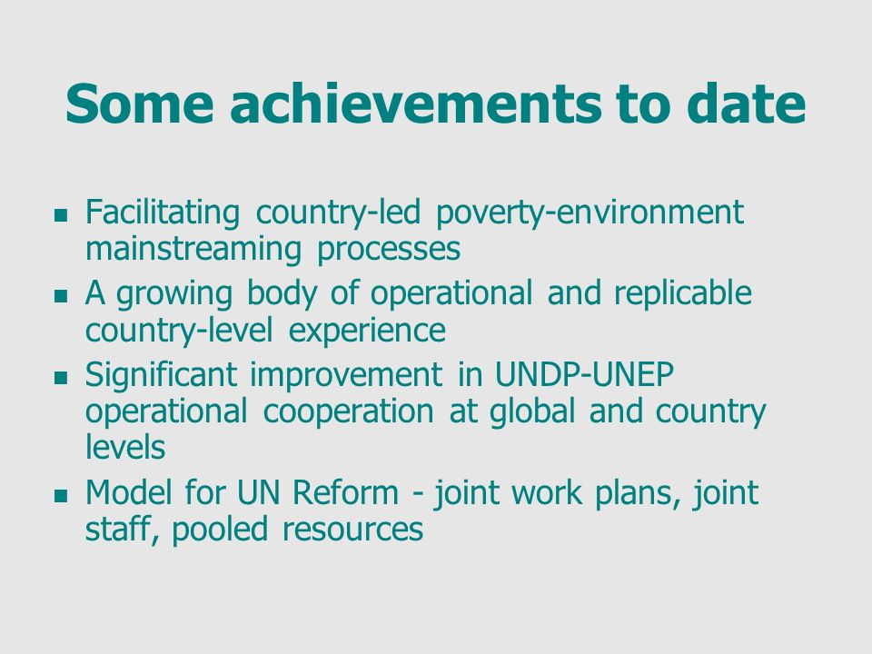 Some achievements to date Facilitating country-led poverty-environment mainstreaming processes A growing body of operational and replicable country-level experience Significant improvement in UNDP-UNEP operational cooperation at global and country levels Model for UN Reform - joint work plans, joint staff, pooled resources