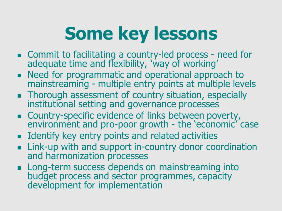 Some key lessons Commit to facilitating a country-led process - need for adequate time and flexibility, way of working Need for programmatic and operational approach to mainstreaming - multiple entry points at multiple levels Thorough assessment of country situation, especially institutional setting and governance processes Country-specific evidence of links between poverty, environment and pro-poor growth - the economic case Identify key entry points and related activities Link-up with and support in-country donor coordination and harmonization processes Long-term success depends on mainstreaming into budget process and sector programmes, capacity development for implementation