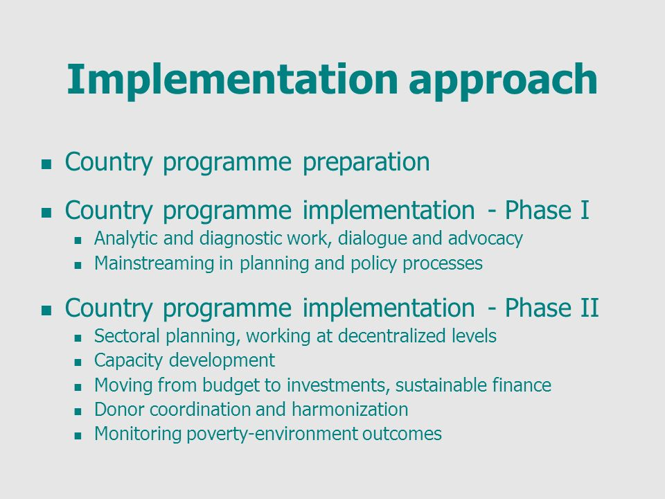 Implementation approach Country programme preparation Country programme implementation - Phase I Analytic and diagnostic work, dialogue and advocacy Mainstreaming in planning and policy processes Country programme implementation - Phase II Sectoral planning, working at decentralized levels Capacity development Moving from budget to investments, sustainable finance Donor coordination and harmonization Monitoring poverty-environment outcomes