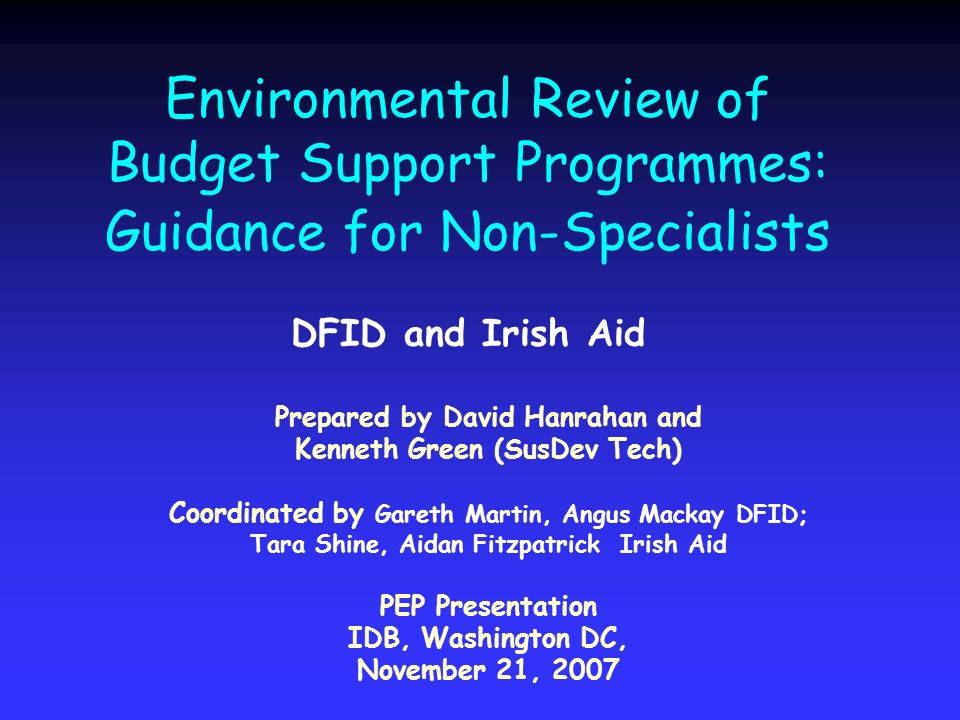 Environmental Review of Budget Support Programmes: Guidance for Non-Specialists DFID and Irish Aid Prepared by David Hanrahan and Kenneth Green (SusDev Tech) Coordinated by Gareth Martin, Angus Mackay DFID; Tara Shine, Aidan Fitzpatrick Irish Aid PEP Presentation IDB, Washington DC, November 21, 2007