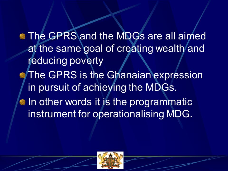 The GPRS and the MDGs are all aimed at the same goal of creating wealth and reducing poverty The GPRS is the Ghanaian expression in pursuit of achieving the MDGs.