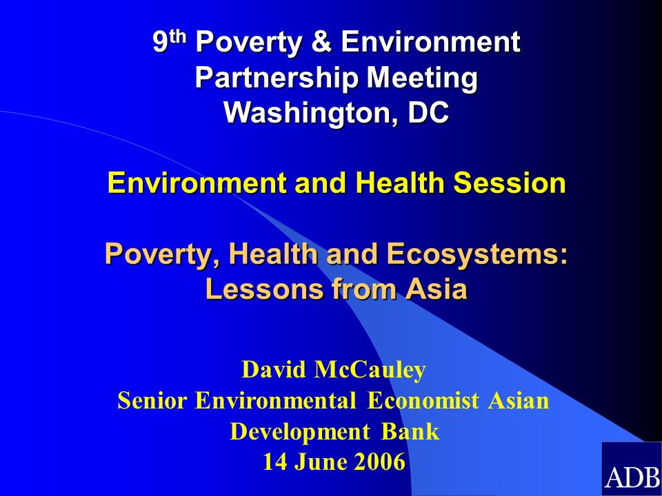 9 th Poverty & Environment Partnership Meeting Washington, DC Environment and Health Session Poverty, Health and Ecosystems: Lessons from Asia David M