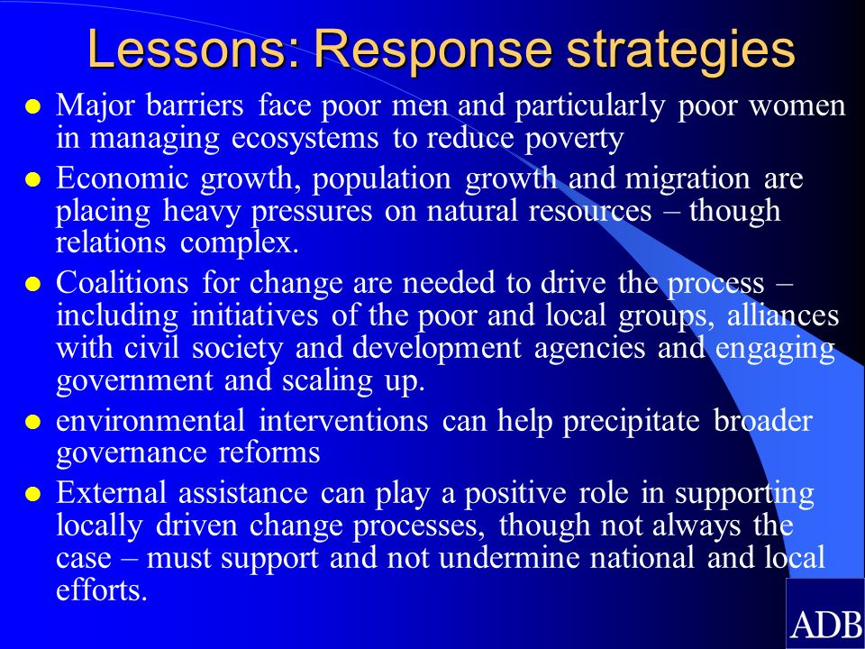 Lessons: Response strategies l Major barriers face poor men and particularly poor women in managing ecosystems to reduce poverty l Economic growth, po