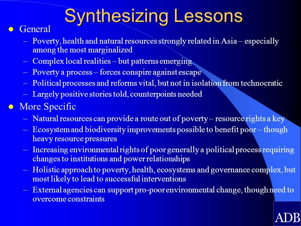 Synthesizing Lessons l General –Poverty, health and natural resources strongly related in Asia – especially among the most marginalized –Complex local realities – but patterns emerging –Poverty a process – forces conspire against escape –Political processes and reforms vital, but not in isolation from technocratic –Largely positive stories told, counterpoints needed l More Specific –Natural resources can provide a route out of poverty – resource rights a key –Ecosystem and biodiversity improvements possible to benefit poor – though heavy resource pressures –Increasing environmental rights of poor generally a political process requiring changes to institutions and power relationships –Holistic approach to poverty, health, ecosystems and governance complex, but most likely to lead to successful interventions –External agencies can support pro-poor environmental change, though need to overcome constraints