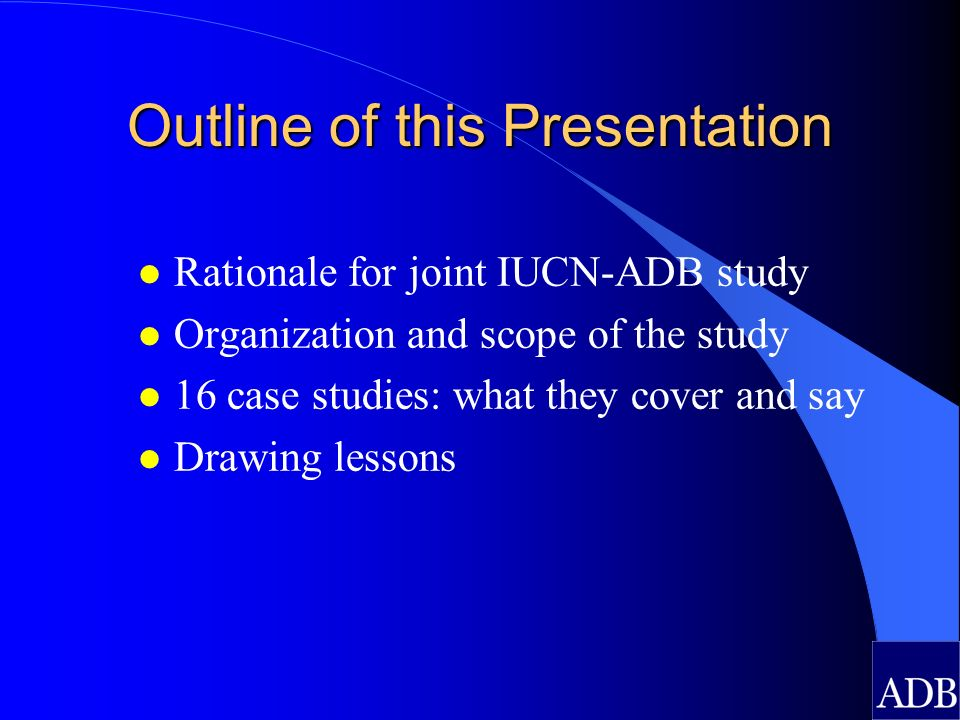 Outline of this Presentation l Rationale for joint IUCN-ADB study l Organization and scope of the study l 16 case studies: what they cover and say l Drawing lessons